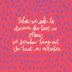 """""""""""When we seek to discover the best in others, we somehow bring out the best in ourselves."""" William Arthur Ward"""