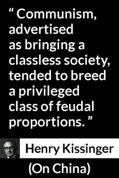 Henry Kissinger quote about society from On China - Communism, advertised as bringing a classless society, tended to breed a privileged class of feudal proportions. Henry Kissinger, English Reference, Conservative Values, Picture Source, Interesting Topics, Bettering Myself, Communism, Me Quotes, Meant To Be