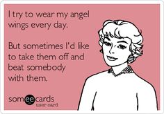 I try to wear my angel wings every day. But sometimes Id like to take them off and beat somebody with them.