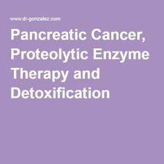 Pancreatic Cancer, Proteolytic Enzyme Therapy and Detoxification
