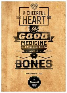 Proverbs 17:22 A merry heart doeth good like a medicine: but a broken spirit drieth the bones.