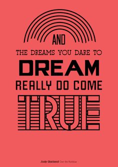 """""""The Dreams that you dare to dream really do come true."""" - Over The Rainbow"""