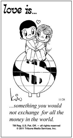 love is ..... something you would not exchange for all the money in the world.