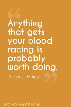 Motivational Quotes: Anything that gets your blood racing is probably worth doing. https://recoveryexperts.com/  Follow: https://www.pinterest.com/recovery_expert
