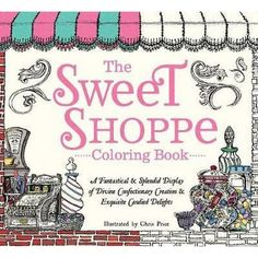 The Sweet Shoppe Adult Coloring Book A Fantastical Splendid Display Of Divine Confectionary Creation Exquisite Candied Delights