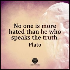 No one is more hated than he who speaks the truth... #Plato                                                                                                                                                                                 More