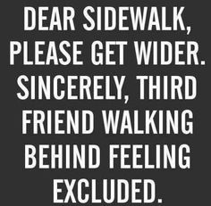 Dear sidewalk, please get wider. Sincerely, third friend walking behind feeling excluded.