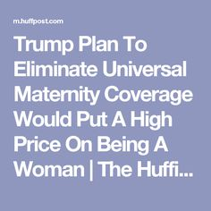 Trump Plan To Eliminate Universal Maternity Coverage Would Put A High Price On Being A Woman | The Huffington Post