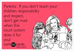 Parents: If you don't teach your children responsibility and respect, don't get mad when the court system does it for you!