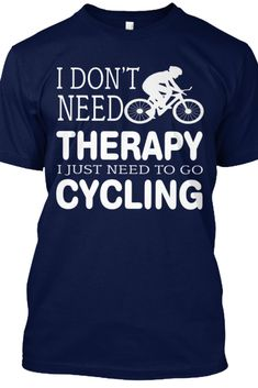 I Don't Need Therapy I Just Need to Go Cycling