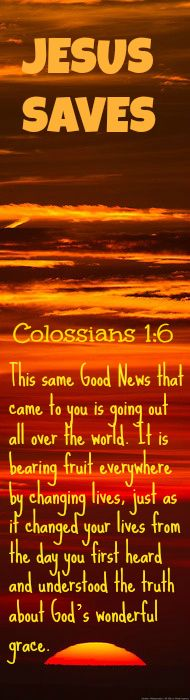 Colossians 1:6 This same Good News that came to you is going out all over the world. It is bearing fruit everywhere by changing lives, just as it changed your lives from the day you first heard and understood the truth about God's wonderful grace.