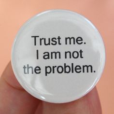trust me. I am not the problem. True Quotes, Great Quotes, Life Happens, Shit Happens, Funny Buttons, Love People, Evil People, Passive Aggressive, Keep It Real