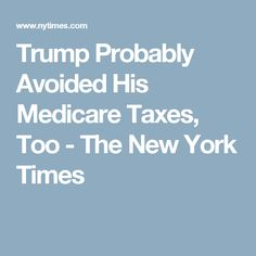 Trump Probably Avoided His Medicare Taxes, Too - The New York Times