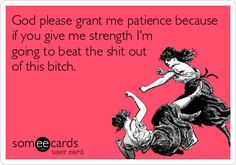 God please grant me patience because if you give me strength I'm going to beat the shit out of this bitch.