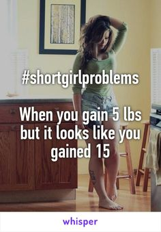 #shortgirlproblems  When you gain 5 lbs but it looks like you gained 15