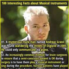 1. A mysterious mute man named Andreas Grassl was found wandering the streets of England in 2005. He could only communicate via piano. 2. Eric Clapton once showed up drunk to George Harrison's house, silently handed him a guitar and amp, and the two had a musical duel for 2 hours.
