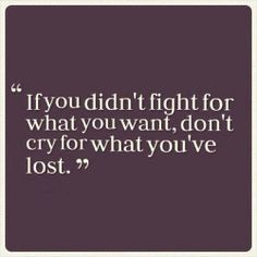 If you didn't fight what you want, don't cry for what you have lost.
