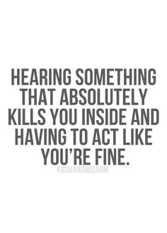 One of the worst feelings:  Hearing something that absolutely kills you inside and having to act like you're fine.