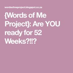 {Words of Me Project}: Are YOU ready for 52 Weeks?!!?
