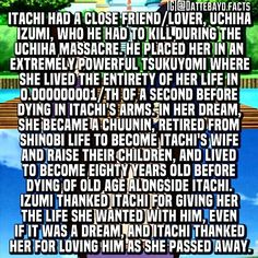 ☆Itachi Fact☆ I wasn't gonna post this but they completely changed this part in the anime so I guess I'm posting it!  This is what happened in the Itachi Shinden novel :) Although it was more of a one sided love I think but Itachi definitely cared about her and it probably could have become more if he dIDN'T HAVE TO MURDER HIS ENTIRE CLAN