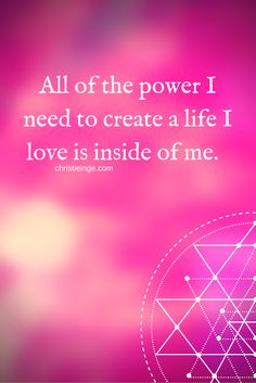 All of the power I need to create a life I love is inside of me. http://christieinge.com/reaching-your-goals-still-not-happy/