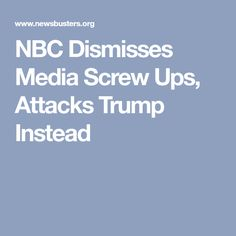 NBC Dismisses Media Screw Ups, Attacks Trump Instead