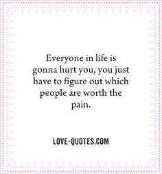 This is so true! There is not one person who will not hurt you at one point or another.