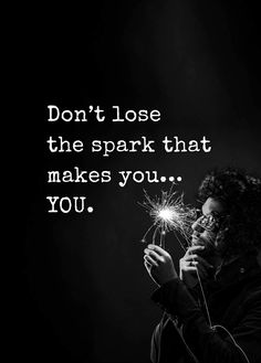 Don't lose the spark that makes you....YOU!!