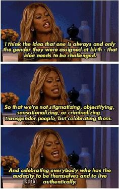 I think the idea that one is always and only the gender they were assigned at birth - that idea needs to be challenged. So that we;re not stigmatizing, objectifying, sensationalizing or criminalizing transgender people, but celebrating them. And celebrating everybody who has the audacity to be themselves and to live authentically. - Laverne Cox