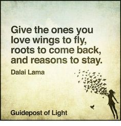 Give the Ones You Love Wings to Fly Roots to Come Back and Reasons to Stay Dalai Lama Guidepost of Light Wisdom Quotes, True Quotes, Quotes To Live By, Son Quotes, Spirit Science Quotes, Visual Statements, Dalai Lama, Messages, Deep Thoughts
