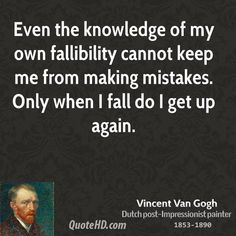 Even the knowledge of my own fallibility cannot keep me from making mistakes. Only when I fall do I get up again.