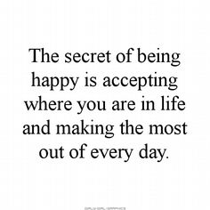 I've accepted where I am in life.  I've come a long way and I can finally say that I am happy, very, very happy!  :-)