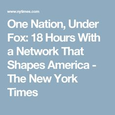 One Nation, Under Fox: 18 Hours With a Network That Shapes America - The New York Times