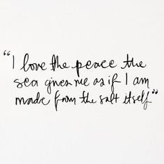 i love the peace the sea gives me as if i am made from the salt itself