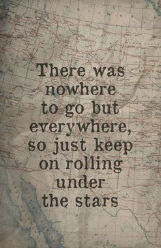 There was nowhere to go but everywhere, so just keep on rolling under the stars