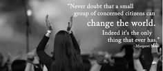 Never doubt that a small group of concerned citizens can change the world... Margaret Mead Quote