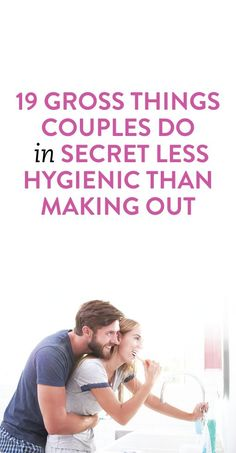 19 gross things couples do in secret that are even less hygienic than making out: 19 gross things couples do in secret that are even less hygienic than making out