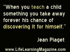 quote by Jean Piaget about learning vs teaching from http://www.lifelearningmagazine.com/quotes-about-unschooling-life-learning.htm#
