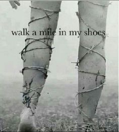 Walk a mile in my shoes...legs wrapped in barbed wire. My whole body often feels like this.