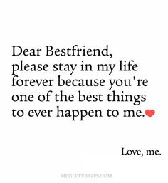 Dear Bestfriend, please stay in my life forever because you`re one of the best things to ever happen to me. Love, me.
