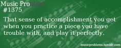 The sense of accomplishment you get when you practice a piece you have trouble with, and play it perfectly.