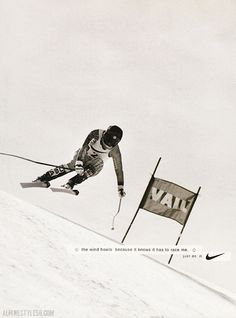 The wind howls because it knows it has to race me.  Just do it.  Picabo Street, downhill ski racer, Nike ad, 1996.