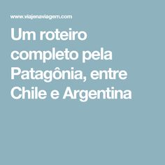 Um roteiro completo pela Patagônia, entre Chile e Argentina