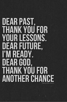 Dear Past, Thank you for your lessons.  Dear Future, I\'m ready.  Dear God, Thank you for another chance.