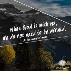 """""""When God is with us, we do not need to be afraid."""" // Blessed Pier Giorgio Frassati"""