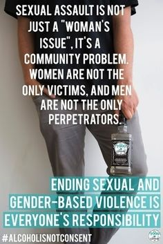 """Sexual assault is not just a 'woman's issue'. It's a community problem. Women are not the only victims, and men are not the only perpetrators. Ending sexual and gender-based violence is everyone's responsibility."" #alcoholisnotconsent"