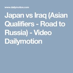 Japan vs Iraq (Asian Qualifiers - Road to Russia) - Video Dailymotion