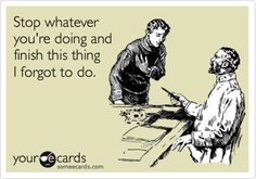 """""""Stop whatever you're doing and finish this thing I forgot to do."""" I have to admit this has been me..."""