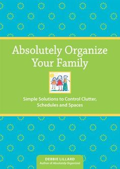 Absolutely Organize Your Family: Simple Solutions to Control Clutter, Schedules & Spaces | Debbie Lillard