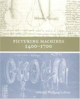 Picturing machines 1400-1700 / edited by Wolfgang Lefèvre Q 744 161